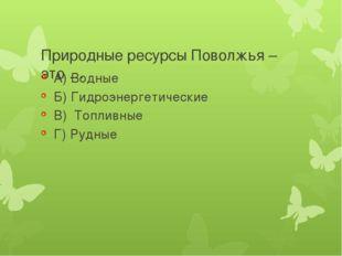 Природные ресурсы Поволжья – это … А) Водные Б) Гидроэнергетические В) Топли