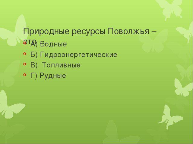 Природные ресурсы Поволжья – это … А) Водные Б) Гидроэнергетические В) Топли...