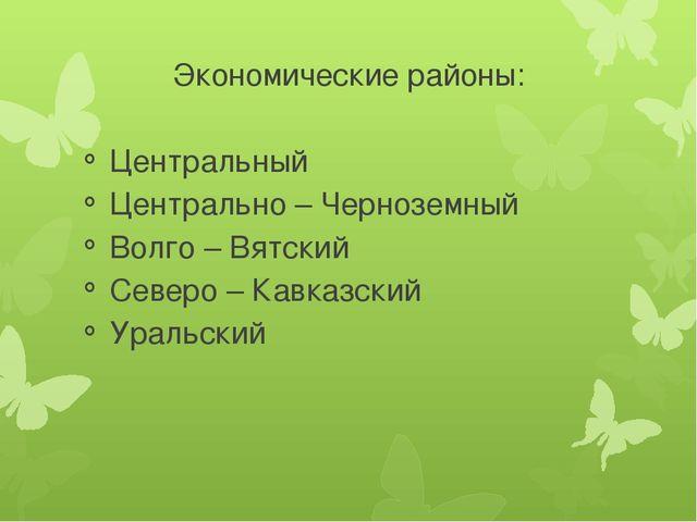 Экономические районы: Центральный Центрально – Черноземный Волго – Вятский Се...