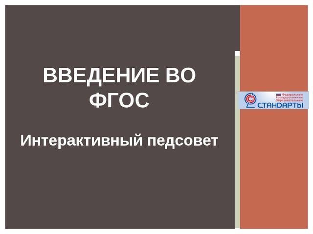 ВВЕДЕНИЕ ВО ФГОС Интерактивный педсовет