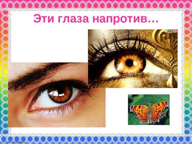 Эти глаза напротив…