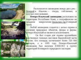 Располагается заповедник между двух рек -Печоройи Илычом— откуда, собстве