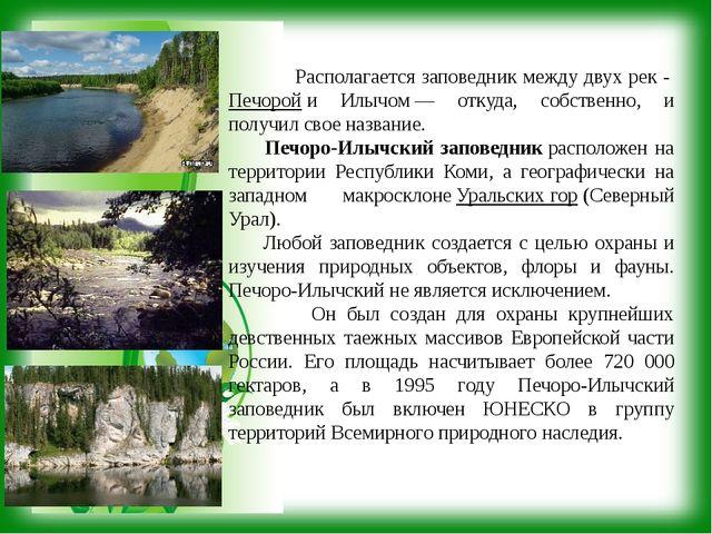 Располагается заповедник между двух рек -Печоройи Илычом— откуда, собстве...