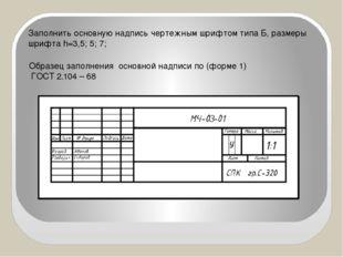 Заполнить основную надпись чертежным шрифтом типа Б, размеры шрифта h=3,5; 5;