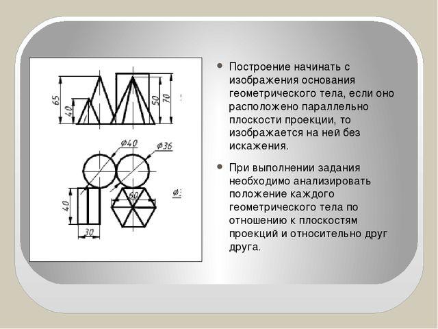 Построение начинать с изображения основания геометрического тела, если оно ра...