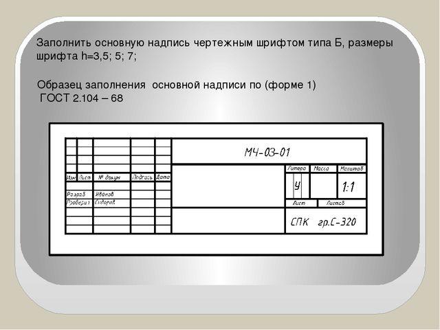 Заполнить основную надпись чертежным шрифтом типа Б, размеры шрифта h=3,5; 5;...