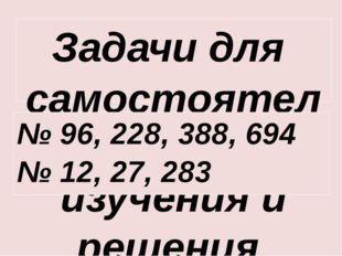 Задачи для самостоятельного изучения и решения № 96, 228, 388, 694 № 12, 27,