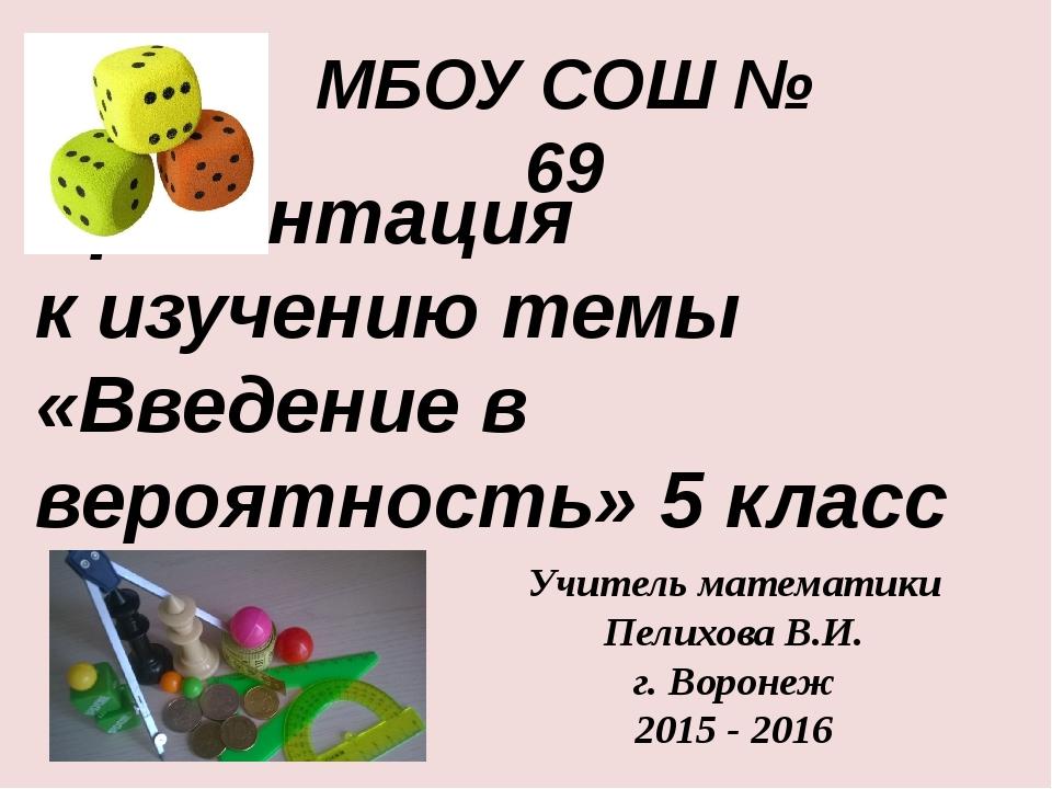 МБОУ СОШ № 69 Учитель математики Пелихова В.И. г. Воронеж 2015 - 2016 Презент...
