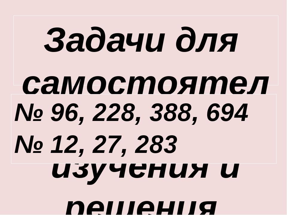 Задачи для самостоятельного изучения и решения № 96, 228, 388, 694 № 12, 27,...