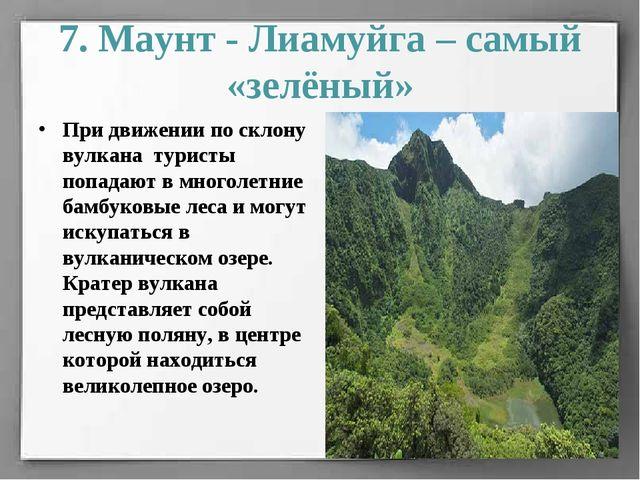 7. Маунт - Лиамуйга – самый «зелёный» При движении по склону вулкана туристы...