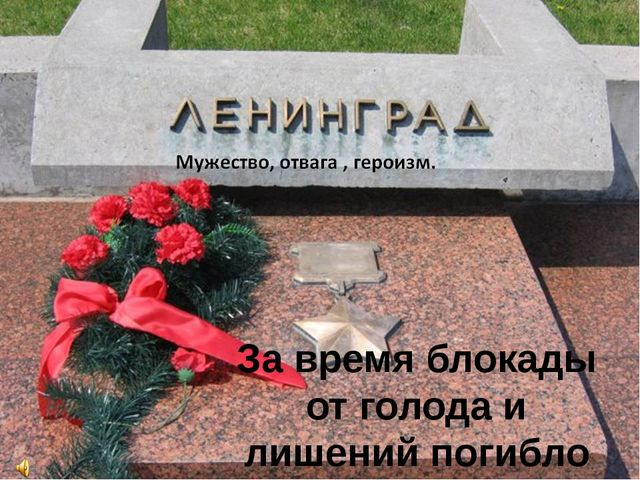 За время блокады от голода и лишений погибло свыше 630 тысяч ленинградцев.
