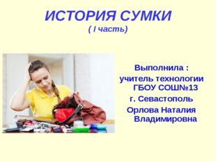 ИСТОРИЯ СУМКИ ( I часть) Выполнила : учитель технологии ГБОУ СОШ№13 г. Севаст