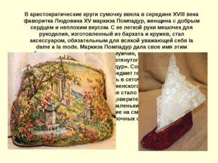 В аристократические круги сумочку ввела в середине XVIII века фаворитка Людов