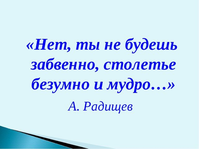 «Нет, ты не будешь забвенно, столетье безумно и мудро…» А. Радищев