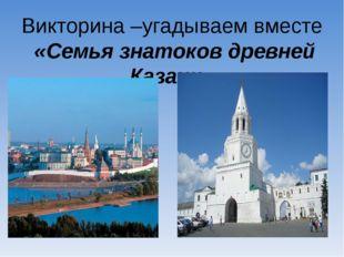 Викторина –угадываем вместе «Семья знатоков древней Казани»