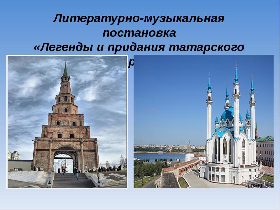 Литературно-музыкальная постановка «Легенды и придания татарского народа»