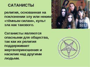 САТАНИСТЫ религия, основанная на поклонении злу или неким «тёмным силам», кул