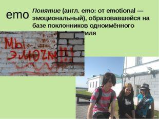 emo Понятие (англ. emo: от emotional — эмоциональный), образовавшейся на баз