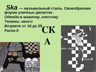 СКА Ska — музыкальный стиль. Своеобразная форма уличных дискотек . Одежда в ш