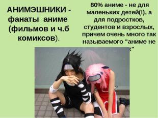 АНИМЭШНИКИ - фанаты аниме (фильмов и ч.б комиксов). 80% аниме - не для малень