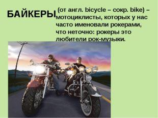 БАЙКЕРЫ (от англ. bicycle – сокр. bike) – мотоциклисты, которых у нас часто