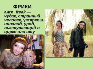 ФРИКИ англ. freak — чудак, странный человек, устаревш. инвалид, урод, выступа