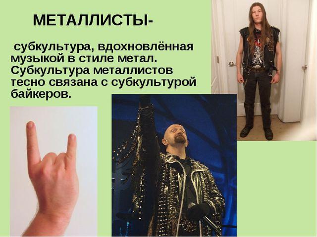 МЕТАЛЛИСТЫ- субкультура, вдохновлённая музыкой в стиле метал. Субкультура ме...