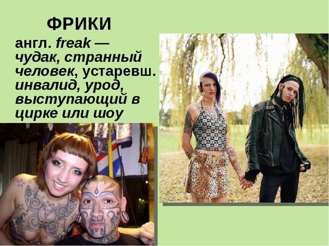 ФРИКИ англ. freak — чудак, странный человек, устаревш. инвалид, урод, выступа...