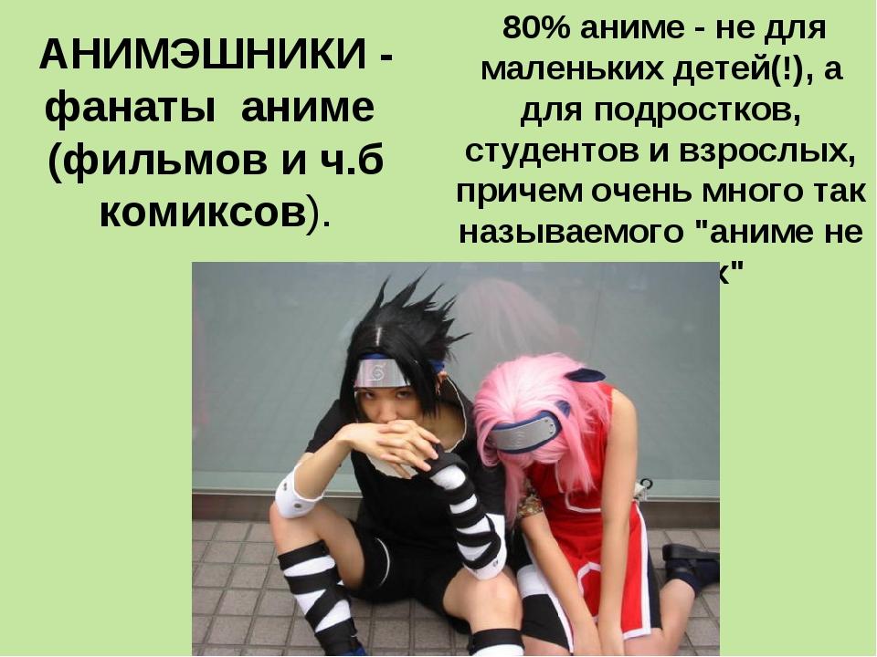 АНИМЭШНИКИ - фанаты аниме (фильмов и ч.б комиксов). 80% аниме - не для малень...
