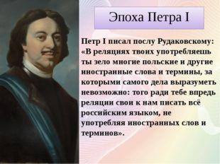 Эпоха Петра I Петр I писал послу Рудаковскому: «В реляциях твоих употребляешь
