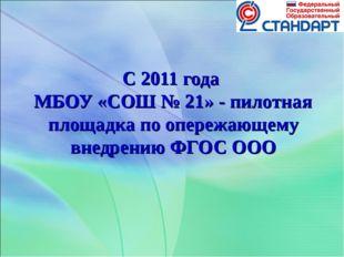С 2011 года МБОУ «СОШ № 21» - пилотная площадка по опережающему внедрению ФГО