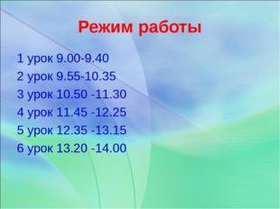 Режим работы 1 урок 9.00-9.40 2 урок 9.55-10.35 3 урок 10.50 -11.30 4 урок 11