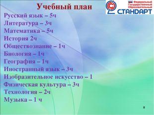 * * * Учебный план Русский язык – 5ч Литература – 3ч Математика – 5ч История