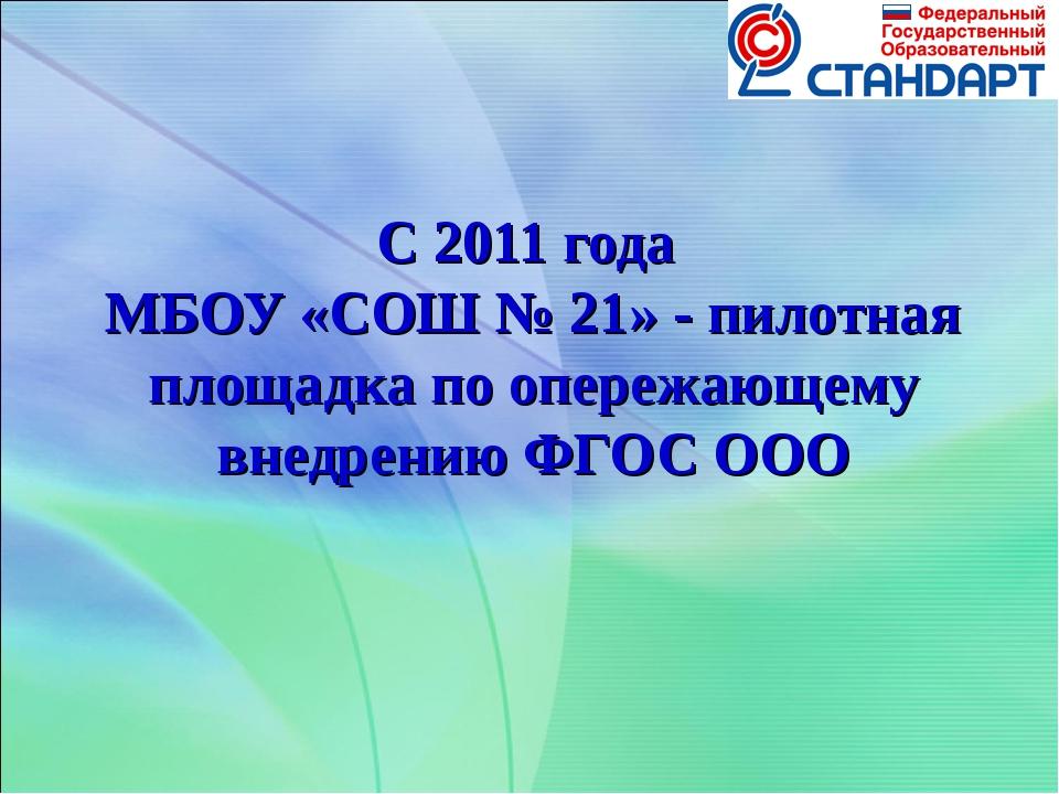 С 2011 года МБОУ «СОШ № 21» - пилотная площадка по опережающему внедрению ФГО...