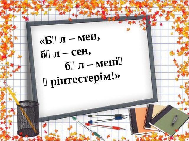«Бұл – мен, бұл – сен, бұл – менің әріптестерім!»