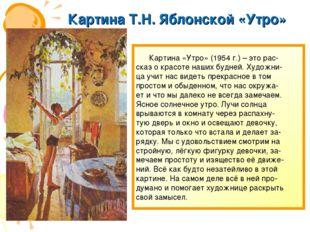 Картина Т.Н. Яблонской «Утро» Картина «Утро» (1954 г.) – это рас- сказ о крас
