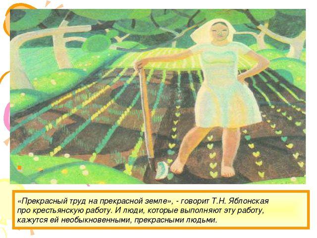 «Прекрасный труд на прекрасной земле», - говорит Т.Н. Яблонская про крестьянс...
