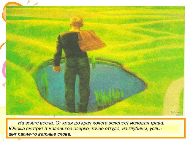 На земле весна. От края до края холста зеленеет молодая трава. Юноша смотрит...