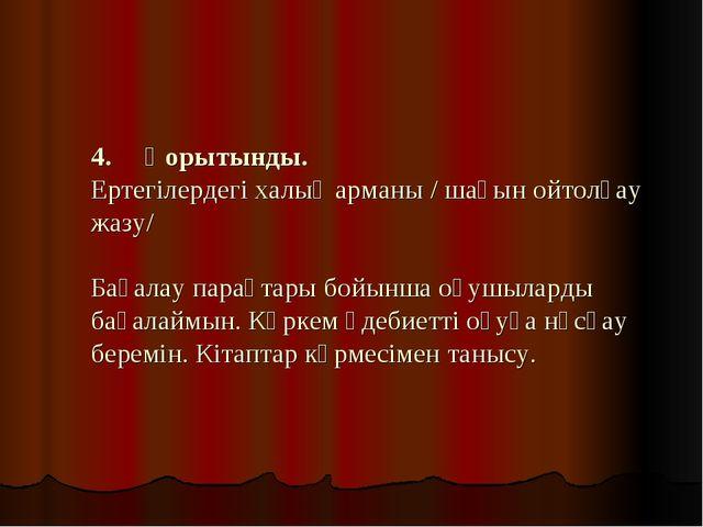 4. Қорытынды. Ертегілердегі халық арманы / шағын ойтолғау жазу/  Бағалау...