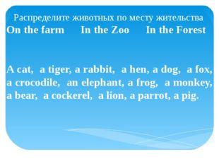 Распределите животных по месту жительства On the farm In the Zoo In the Fores