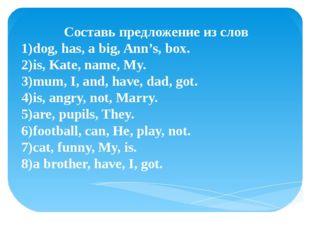 Составь предложение из слов 1)dog, has, a big, Ann's, box. 2)is, Kate, name,