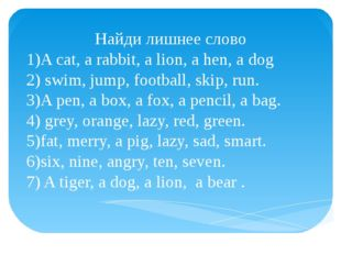 Найди лишнее слово 1)A cat, a rabbit, a lion, a hen, a dog 2) swim, jump, foo