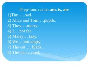 Подставь слова am, is, are 1)Tim…..sad. 2) Alice and Tom….pupils. 3) They….me