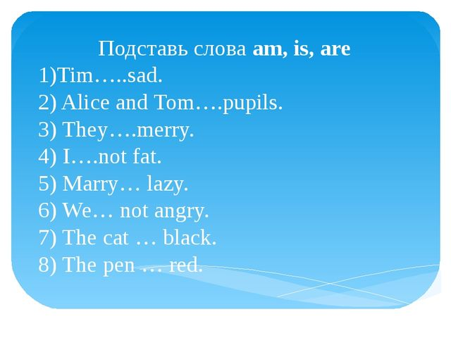 Подставь слова am, is, are 1)Tim…..sad. 2) Alice and Tom….pupils. 3) They….me...