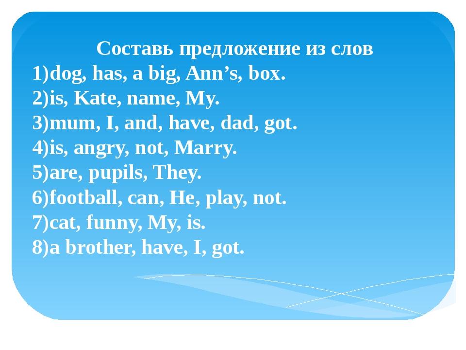 Составь предложение из слов 1)dog, has, a big, Ann's, box. 2)is, Kate, name,...