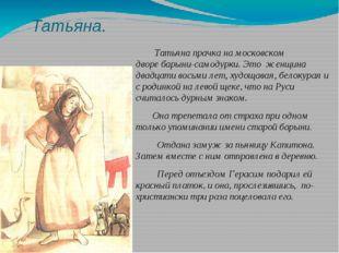 Татьяна. Татьяна прачка на московском дворебарыни-самодурки. Это женщина дв