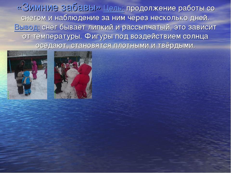 «Зимние забавы» Цель: продолжение работы со снегом и наблюдение за ним через...