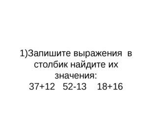 1)Запишите выражения в столбик найдите их значения: 37+12 52-13 18+16 2)Запиш