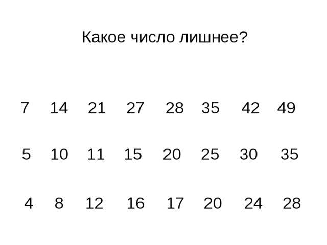 Какое число лишнее? 7 14 21 27 28 35 42 49 5 10 11 15 20 25 30 35 4 8 12 16 1...