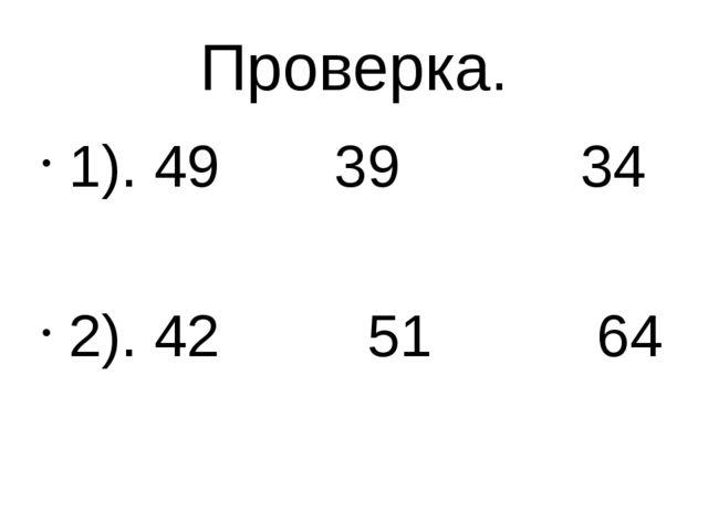 Проверка. 1). 49 39 34 2). 42 51 64